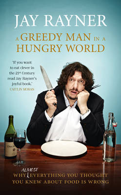 A Greedy Man in a Hungry World: Why (Almost) Everything You Thought You Knew About Food is Wrong (Paperback)