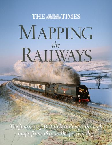 The Times Mapping the Railways: The Journey of Britain's Railways Through Maps from 1819 to the Present Day (Hardback)