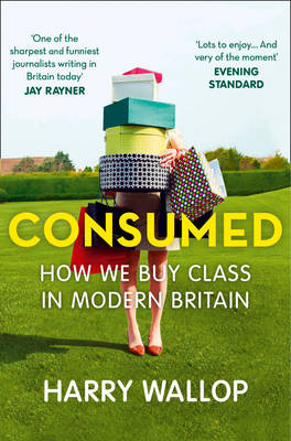 Consumed: How We Buy Class in Modern Britain (Paperback)
