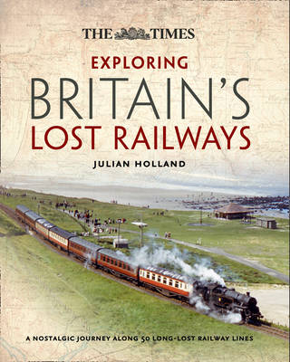 Exploring Britain's Lost Railways: A Nostalgic Journey Along 50 Long Lost Railway Lines (Hardback)