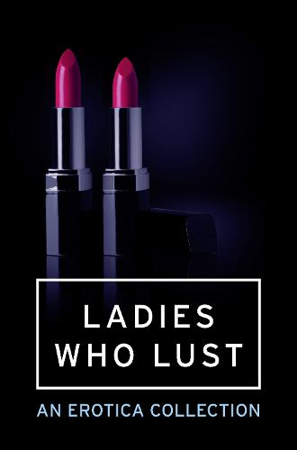 Ladies Who Lust: An Erotica Collection (Paperback)