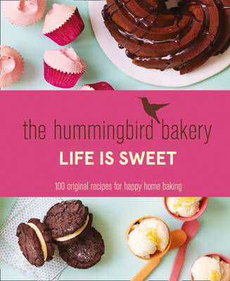 The Hummingbird Bakery Life is Sweet: 100 Original Recipes for Happy Home Baking (Hardback)