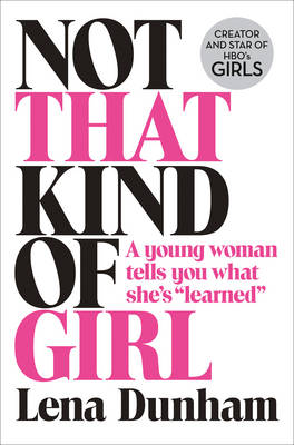 Not That Kind of Girl: A Young Woman Tells You What She's Learned (Hardback)