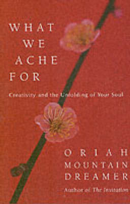 What We Ache for: Creativity and the Unfolding of Your Soul (Hardback)
