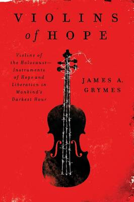 Violins of Hope: Violins of the Holocaust : Instruments of Hope and Liberation in Mankind's Darkest Hour (Paperback)