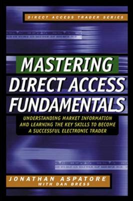 Mastering Direct Access Fundamentals: Understanding Market Information and Learning the Key Skills to Become a Successful Electronic Trader - Direct Access Trader S. (Hardback)