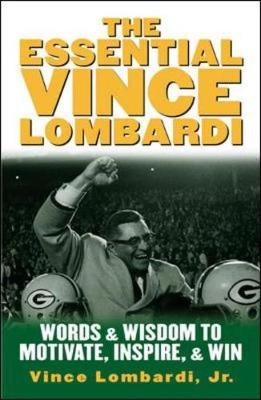 The Essential Vince Lombardi: Words and Wisdom to Motivate, Inspire and Win (Hardback)