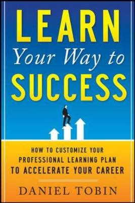 Learn Your Way to Success: How to Customize Your Professional Learning Plan to Accelerate Your Career: How to Customize Your Professional Learning Plan to Accelerate Your Career (Paperback)