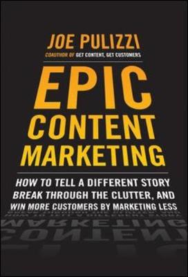 Epic Content Marketing: How to Tell a Different Story, Break Through the Clutter, & Win More Customers by Marketing Less (Hardback)