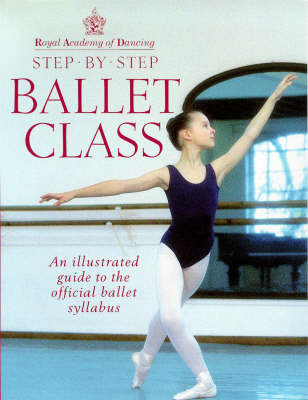 Step-by-step Ballet Class: Illustrated Guide to the Official Ballet Syllabus (Paperback)