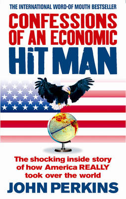 Confessions of an Economic Hit Man: The Shocking Story of How America Really Took Over the World (Paperback)
