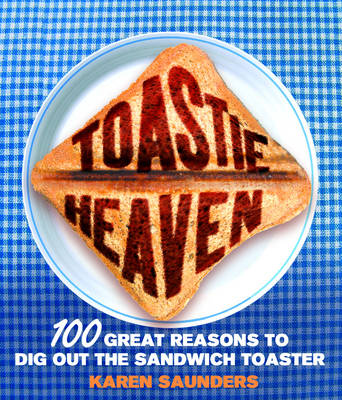 Toastie Heaven: 100 Great Reasons to Dig Out the Sandwich Toaster (Hardback)