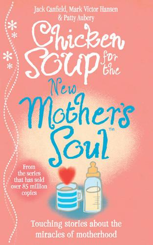 Chicken Soup for the New Mother's Soul: Touching Stories About the Miracles of Motherhood (Paperback)