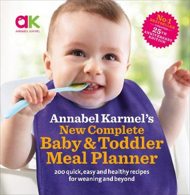 Annabel Karmel's New Complete Baby & Toddler Meal Planner: 200 Quick, Easy and Healthy Recipes for Your Baby (Hardback)