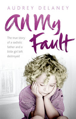 All My Fault: The True Story of a Sadistic Father and a Little Girl Left Destroyed (Paperback)