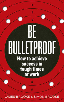 Be Bulletproof: How to Achieve Success in Tough Times at Work (Paperback)