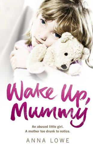 Wake Up, Mummy: The Heartbreaking True Story of an Abused Little Girl Whose Mother Was Too Drunk to Notice (Paperback)