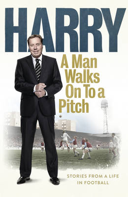 A Man Walks on to a Pitch...: Stories from a Life in Football (Hardback)