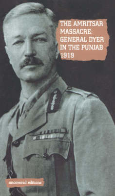 The Amritsar Massacre, 1919: General Dyer in the Punjab - Uncovered Editions (Paperback)