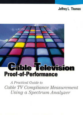 Cable Television : Proof-of-Performance: A Practical Guide to Cable TV Compliance Measurements Using a Spectrum Analyzer (Hardback)