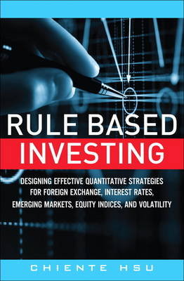 Rule Based Investing: Designing Quantitative Strategies for Forex, Interest Rates, Emerging Markets, Equity and Volatility (Hardback)
