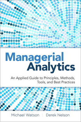 Managerial Analytics: An Applied Guide to Principles, Methods, Tools, and Best Practices (Hardback)