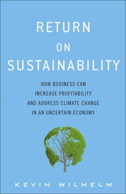 Return on Sustainability: How Business Can Increase Profitability and Address Climate Change in an Uncertain Economy (Hardback)