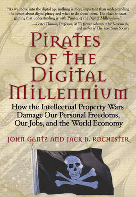 Pirates of the Digital Millennium: How the Intellectual Property Wars Damage Our Personal Freedoms, Our Jobs, and the World Economy (Paperback)
