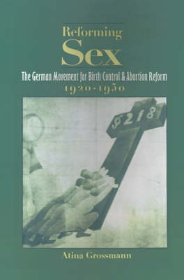 Reforming Sex: The German Movement for Birth Control and Abortion Reform, 1920-1950 (Hardback)
