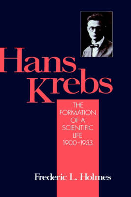 Hans Krebs: Volume 1: The Formation of a Scientific Life 1900-1933 - Monographs on the History and Philosophy of Biology (Hardback)