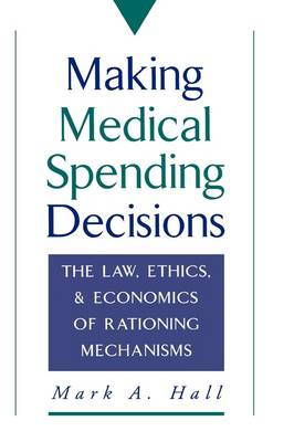 Making Medical Spending Decisions: The Law, Ethics and Economics of Rationing Mechanisms (Hardback)