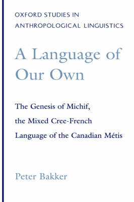 A Language of Our Own: The Genesis of Michif, the Mixed Cree-French Language of the Canadian Metis - Oxford Studies in Anthropological Linguistics No.10 (Hardback)