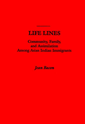 Life Lines: Community, Family and Assimilation Among Asian Indian Immigrants (Hardback)