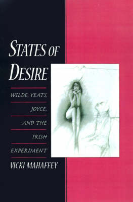 States of Desire: Wilde, Yeats, Joyce and the Irish Experiment (Hardback)
