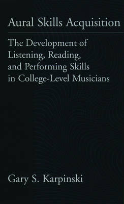 Aural Skills Acquisition: The Development of Listening, Reading and Performing Skills in College-level Musicians (Hardback)