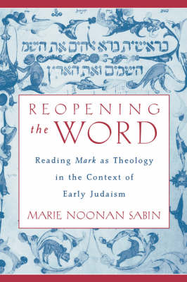 Reopening the Word: Reading Mark as Theology in the Context of Early Judaism (Hardback)