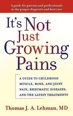 It's Not Just Growing Pains: A Guide to Childhood Muscle, Bone and Joint Pain, Rheumatic Diseases and the Latest Treatments (Hardback)
