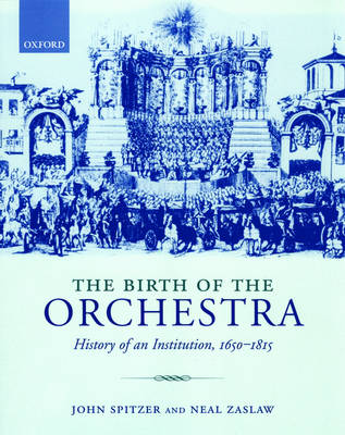 The Birth of the Orchestra: History of an Institution, 1650-1815 (Paperback)