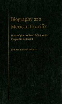Biography of a Mexican Crucifix: Lived Religion and Local Faith from the Conquest to the Present (Hardback)