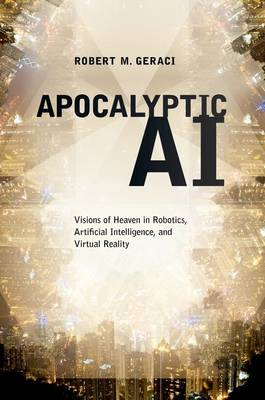 Apocalyptic AI: Visions of Heaven in Robotics, Artificial Intelligence, and Virtual Reality (Hardback)
