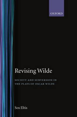 Revising Wilde: Society and Subversion in the Plays of Oscar Wilde - Oxford English Monographs (Hardback)