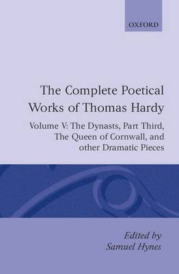 The Complete Poetical Works of Thomas Hardy: The Dynasts; The Famous Tragedy of the Queen of Cornwall; The Play of Saint George; O Jan, O Jan, O Jan Volume 5 - Oxford English Texts (Hardback)
