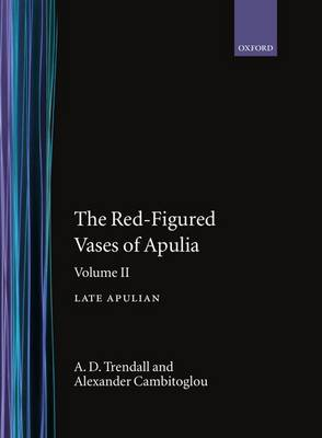 The Red-Figured Vases of Apulia: Late Apulian Volume 2 - Oxford Monographs on Classical Archaeology (Hardback)