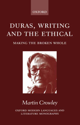 Duras, Writing and the Ethical: Making the Broken Whole - Oxford Modern Languages and Literature Monographs (Hardback)