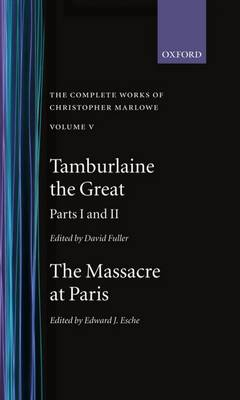 The Complete Works of Christopher Marlowe: Tamburlaine the Great, Parts 1 and 2 and Massacre at Paris with the Death of the Duke of Guise Volume V - Oxford English Texts (Hardback)