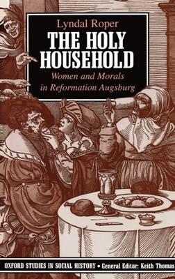 The Holy Household: Women and Morals in Reformation Augsburg - Oxford Studies in Social History (Paperback)