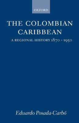 The Colombian Caribbean: A Regional History, 1870-1950 - Oxford Historical Monographs (Hardback)