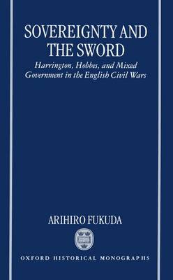 Sovereignty and the Sword: Harrington, Hobbes and Mixed Government in the English Civil Wars - Oxford Historical Monographs (Hardback)