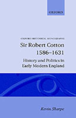 Sir Robert Cotton, 1586-1631: History and Politics in Early Modern England - Oxford Historical Monographs (Hardback)