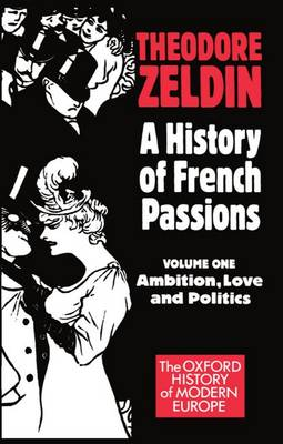 A History of French Passions: Ambition, Love, and Politics Volume 1 - Oxford History of Modern Europe (Paperback)